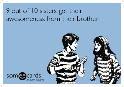 9 out of 10 sisters get their awesomeness from their brother