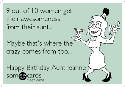 9 out of 10 women get their awesomeness from their aunt...  Maybe that's where the crazy comes from too...  Happy Birthday Aunt Jeanne