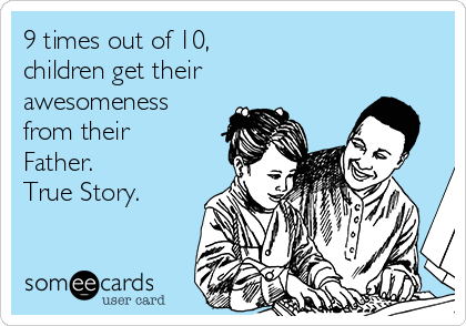9 times out of 10, children get their awesomeness from their Father. True Story.