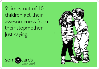9 times out of 10 children get their awesomeness from their stepmother. Just saying.