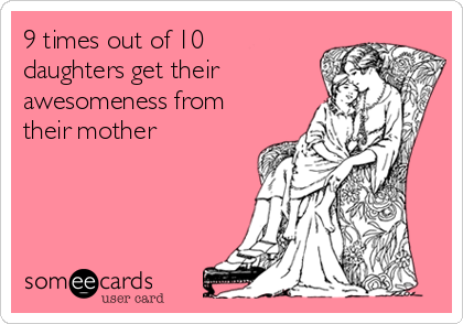 9 times out of 10 daughters get their awesomeness from their mother