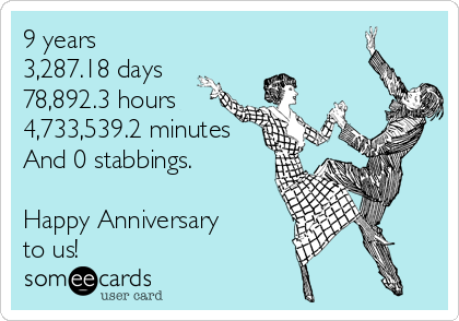 9 years 3,287.18 days 78,892.3 hours 4,733,539.2 minutes And 0 stabbings.  Happy Anniversary  to us!