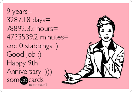 9 years= 3287.18 days= 78892.32 hours= 4733539.2 minutes= and 0 stabbings :) Good Job :) Happy 9th  Anniversary :)))