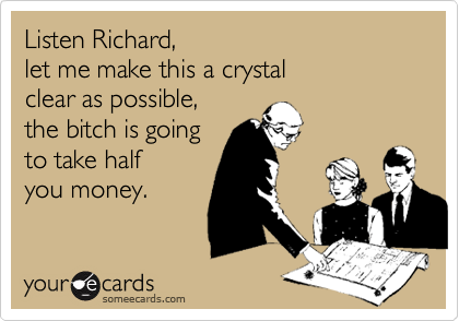 Listen Richard, let me make this a crystalclear as possible,the bitch is goingto take half you money.
