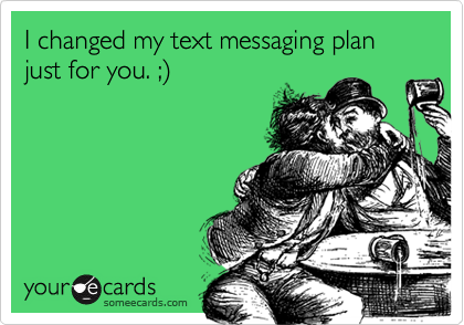 I changed my text messaging plan just for you. ;)