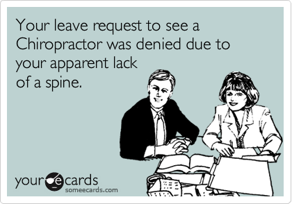 Your leave request to see a Chiropractor was denied due to your apparent lack of a spine.