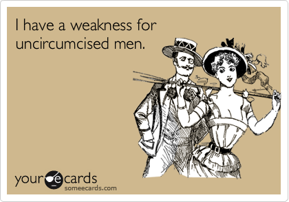 I have a weakness for uncircumcised men.