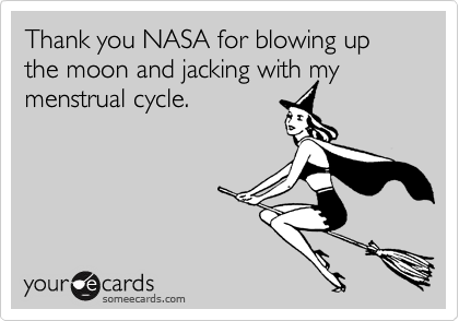 Thank you NASA for blowing up the moon and jacking with my menstrual cycle.