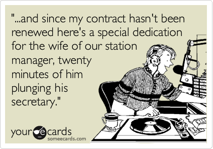 """...and since my contract hasn't been renewed here's a special dedication for the wife of our station  manager, twenty minutes of him plunging his secretary."""