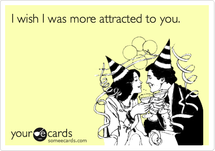 I wish I was more attracted to you.