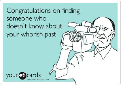 Congratulations on finding someone whodoesn't know aboutyour whorish past