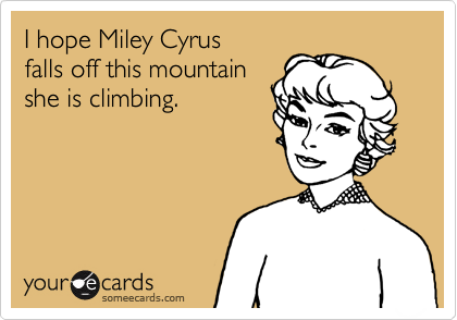 I hope Miley Cyrus falls off this mountain she is climbing.