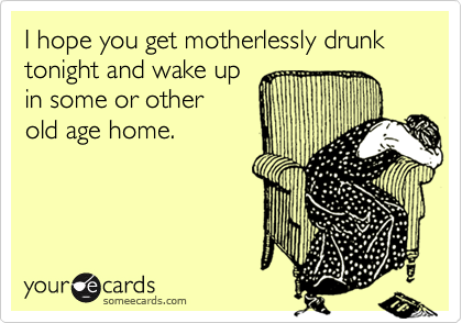 I hope you get motherlessly drunk tonight and wake upin some or otherold age home.