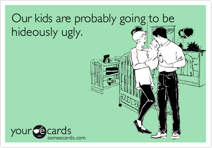 Our kids are probably going to be hideously ugly.