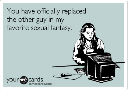 You have officially replaced the other guy in my favorite sexual fantasy.