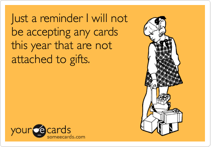 Just a reminder I will not be accepting any cards  this year that are not attached to gifts.