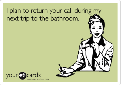 I plan to return your call during my next trip to the bathroom.