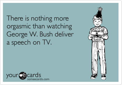 There is nothing more orgasmic than watching George W. Bush delivera speech on TV.