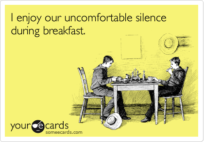 I enjoy our uncomfortable silence during breakfast.