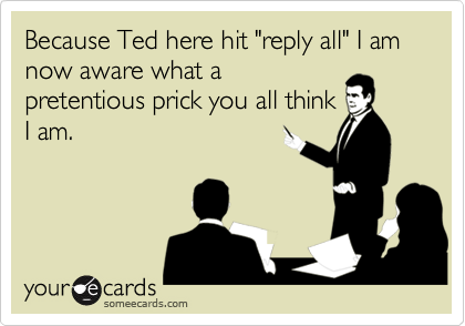 """Because Ted here hit """"reply all"""" I am now aware what apretentious prick you all thinkI am."""