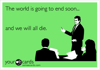The world is going to end soon...and we will all die.