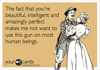 The fact that you'rebeautiful, intelligent andamazingly perfectmakes me not want touse this gun on mosthuman beings.