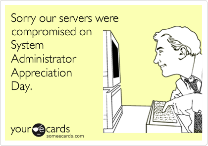 Sorry our servers were compromised on  System Administrator Appreciation  Day.