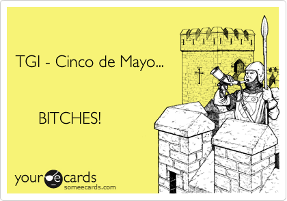 TGI - Cinco de Mayo...              BITCHES!