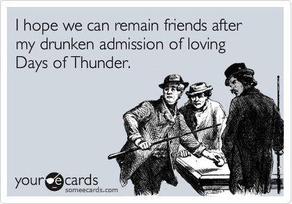 I hope we can remain friends after my drunken admission of loving Days of Thunder.
