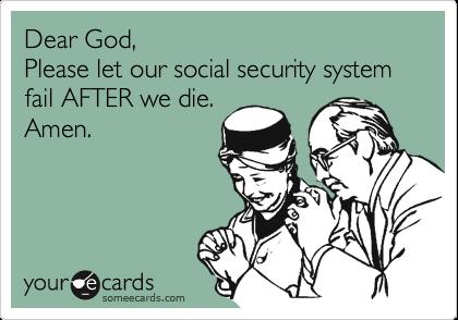 Dear God,Please let our social security system fail AFTER we die.Amen.