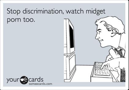Stop discrimination, watch midget porn too.