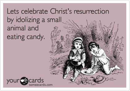Lets celebrate Christ's resurrection by idolizing a small animal and eating candy.