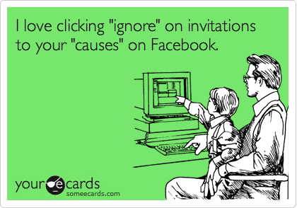 "I love clicking ""ignore"" on invitations to your ""causes"" on Facebook."