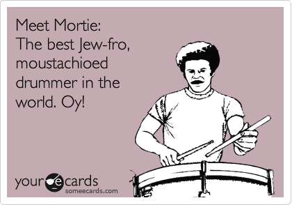 Meet Mortie: The best Jew-fro, moustachioed drummer in the world. Oy!