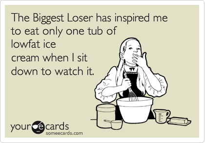 The Biggest Loser has inspired me to eat only one tub of  lowfat ice cream when I sit down to watch it.