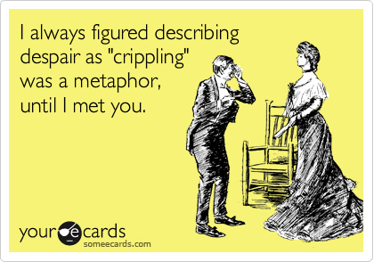 "I always figured describing despair as ""crippling"" was a metaphor, until I met you."