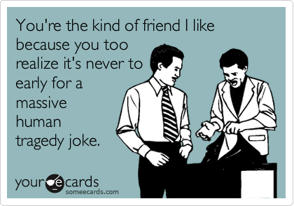 You're the kind of friend I like because you too realize it's never to early for a massive human tragedy joke.