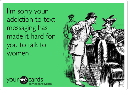 I'm sorry youraddiction to textmessaging hasmade it hard foryou to talk towomen