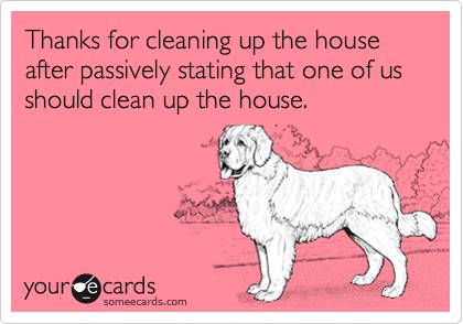 Thanks for cleaning up the house after passively stating that one of us should clean up the house.