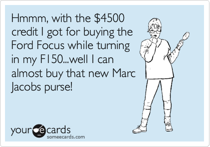 Hmmm, with the %244500 credit I got for buying the Ford Focus while turning in my F150...well I can almost buy that new Marc Jacobs purse!