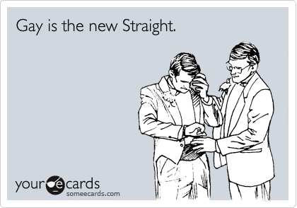 Gay is the new Straight.