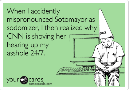 When I accidently mispronounced Sotomayor as sodomizer, I then realized why CNN is shoving her hearing up my asshole 24/7.