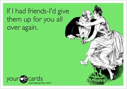 If I had friends-I'd give