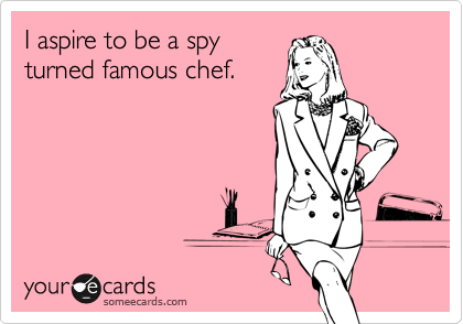 I aspire to be a spyturned famous chef.