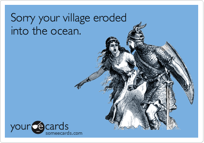 Sorry your village eroded