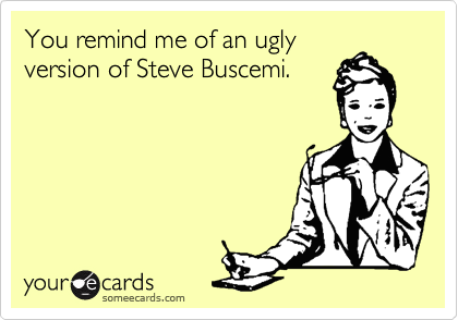 You remind me of an ugly 