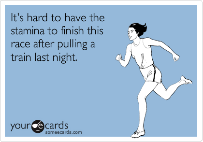 It's hard to have thestamina to finish thisrace after pulling atrain last night.