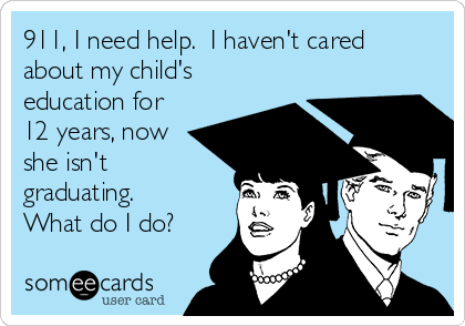 911, I need help.  I haven't cared about my child's education for 12 years, now she isn't graduating.  What do I do?