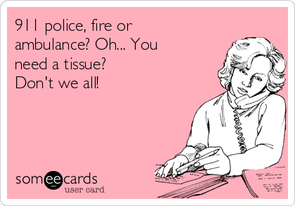 911 police, fire or ambulance? Oh... You need a tissue?  Don't we all!