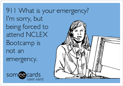 911 What is your emergency?  I'm sorry, but being forced to attend NCLEX Bootcamp is not an emergency.